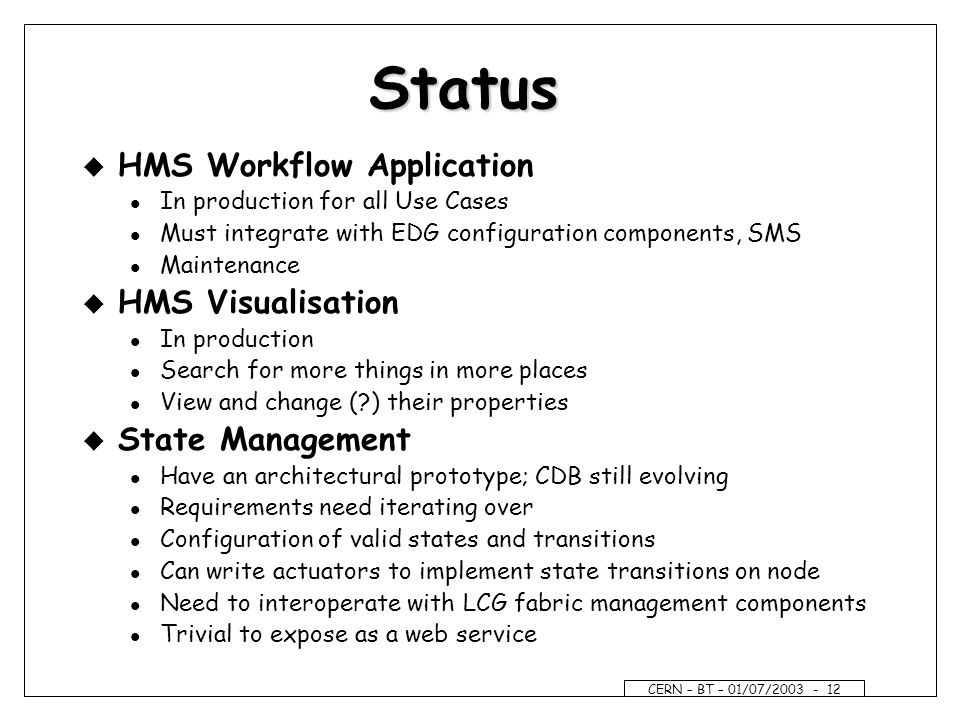 CERN – BT – 01/07/ Status u HMS Workflow Application l In production for all Use Cases l Must integrate with EDG configuration components, SMS l Maintenance u HMS Visualisation l In production l Search for more things in more places l View and change ( ) their properties u State Management l Have an architectural prototype; CDB still evolving l Requirements need iterating over l Configuration of valid states and transitions l Can write actuators to implement state transitions on node l Need to interoperate with LCG fabric management components l Trivial to expose as a web service