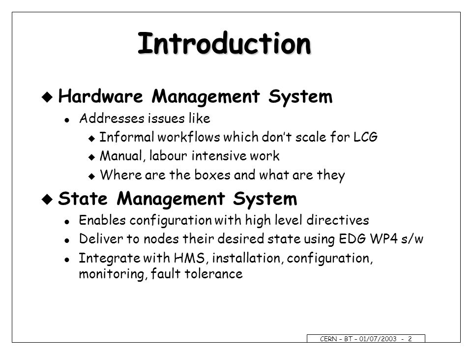 CERN – BT – 01/07/ Introduction u Hardware Management System l Addresses issues like u Informal workflows which dont scale for LCG u Manual, labour intensive work u Where are the boxes and what are they u State Management System l Enables configuration with high level directives l Deliver to nodes their desired state using EDG WP4 s/w l Integrate with HMS, installation, configuration, monitoring, fault tolerance