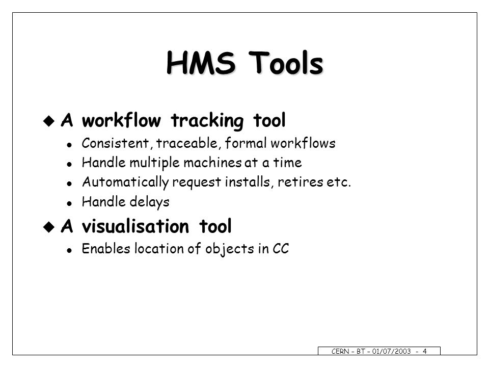CERN – BT – 01/07/ HMS Tools u A workflow tracking tool l Consistent, traceable, formal workflows l Handle multiple machines at a time l Automatically request installs, retires etc.