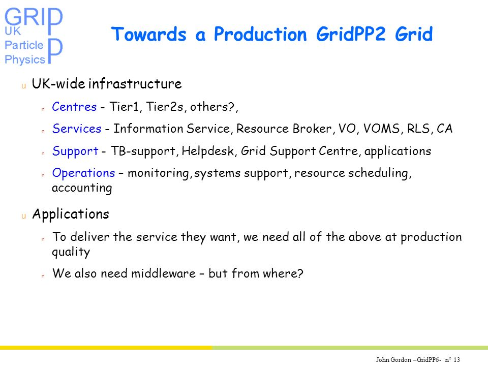 John Gordon –GridPP6- n° 13 Towards a Production GridPP2 Grid u UK-wide infrastructure n Centres - Tier1, Tier2s, others , n Services - Information Service, Resource Broker, VO, VOMS, RLS, CA n Support - TB-support, Helpdesk, Grid Support Centre, applications n Operations – monitoring, systems support, resource scheduling, accounting u Applications n To deliver the service they want, we need all of the above at production quality n We also need middleware – but from where