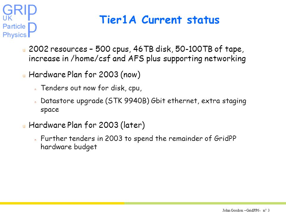 John Gordon –GridPP6- n° 3 Tier1A Current status u 2002 resources – 500 cpus, 46TB disk, TB of tape, increase in /home/csf and AFS plus supporting networking u Hardware Plan for 2003 (now) n Tenders out now for disk, cpu, n Datastore upgrade (STK 9940B) Gbit ethernet, extra staging space u Hardware Plan for 2003 (later) n Further tenders in 2003 to spend the remainder of GridPP hardware budget