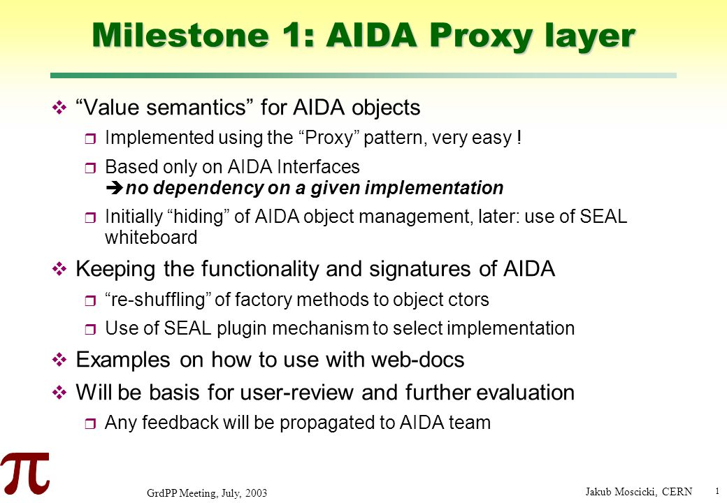 1 GrdPP Meeting, July, 2003 Jakub Moscicki, CERN Milestone 1: AIDA Proxy layer Value semantics for AIDA objects Implemented using the Proxy pattern, very easy .