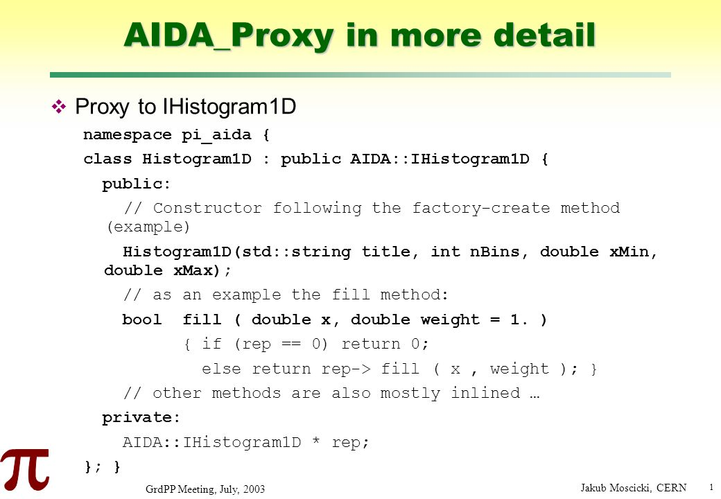 1 GrdPP Meeting, July, 2003 Jakub Moscicki, CERN AIDA_Proxy in more detail Proxy to IHistogram1D namespace pi_aida { class Histogram1D : public AIDA::IHistogram1D { public: // Constructor following the factory-create method (example) Histogram1D(std::string title, int nBins, double xMin, double xMax); // as an example the fill method: bool fill ( double x, double weight = 1.