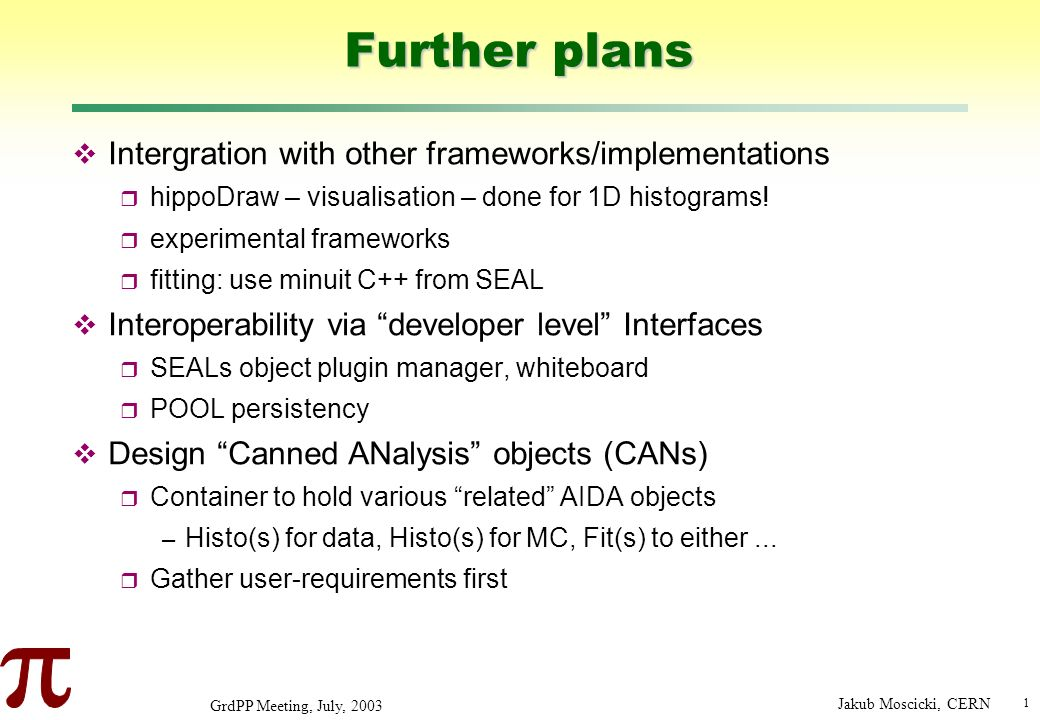 1 GrdPP Meeting, July, 2003 Jakub Moscicki, CERN Further plans Intergration with other frameworks/implementations hippoDraw – visualisation – done for 1D histograms.