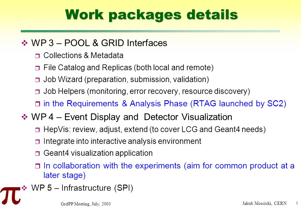 1 GrdPP Meeting, July, 2003 Jakub Moscicki, CERN Work packages details WP 3 – POOL & GRID Interfaces Collections & Metadata File Catalog and Replicas (both local and remote) Job Wizard (preparation, submission, validation) Job Helpers (monitoring, error recovery, resource discovery) in the Requirements & Analysis Phase (RTAG launched by SC2) WP 4 – Event Display and Detector Visualization HepVis: review, adjust, extend (to cover LCG and Geant4 needs) Integrate into interactive analysis environment Geant4 visualization application In collaboration with the experiments (aim for common product at a later stage) WP 5 – Infrastructure (SPI)