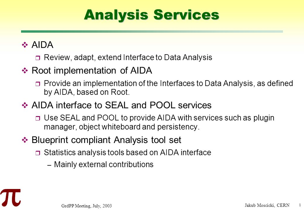 1 GrdPP Meeting, July, 2003 Jakub Moscicki, CERN Analysis Services AIDA Review, adapt, extend Interface to Data Analysis Root implementation of AIDA Provide an implementation of the Interfaces to Data Analysis, as defined by AIDA, based on Root.