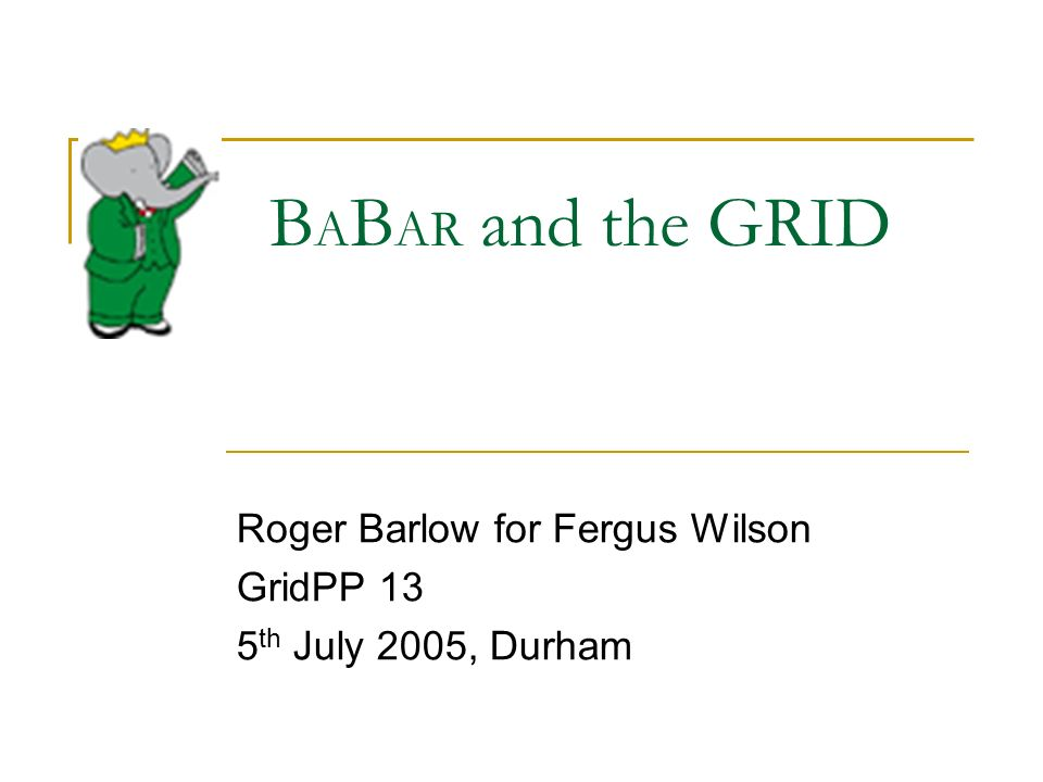 B A B AR and the GRID Roger Barlow for Fergus Wilson GridPP 13 5 th July 2005, Durham