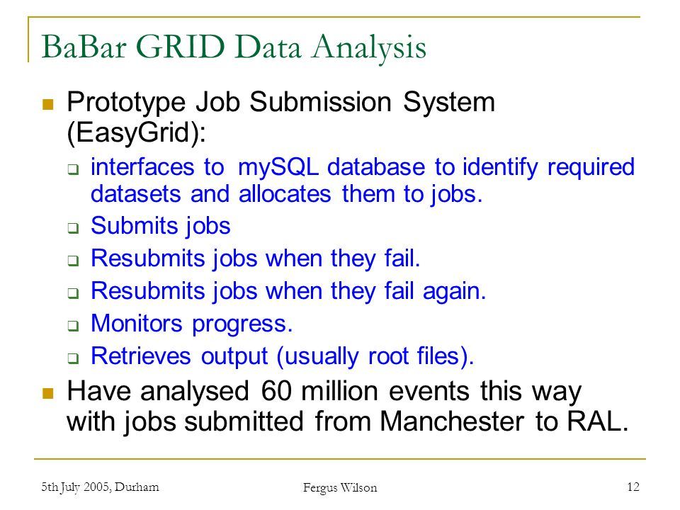 5th July 2005, Durham Fergus Wilson 12 BaBar GRID Data Analysis Prototype Job Submission System (EasyGrid): interfaces to mySQL database to identify r