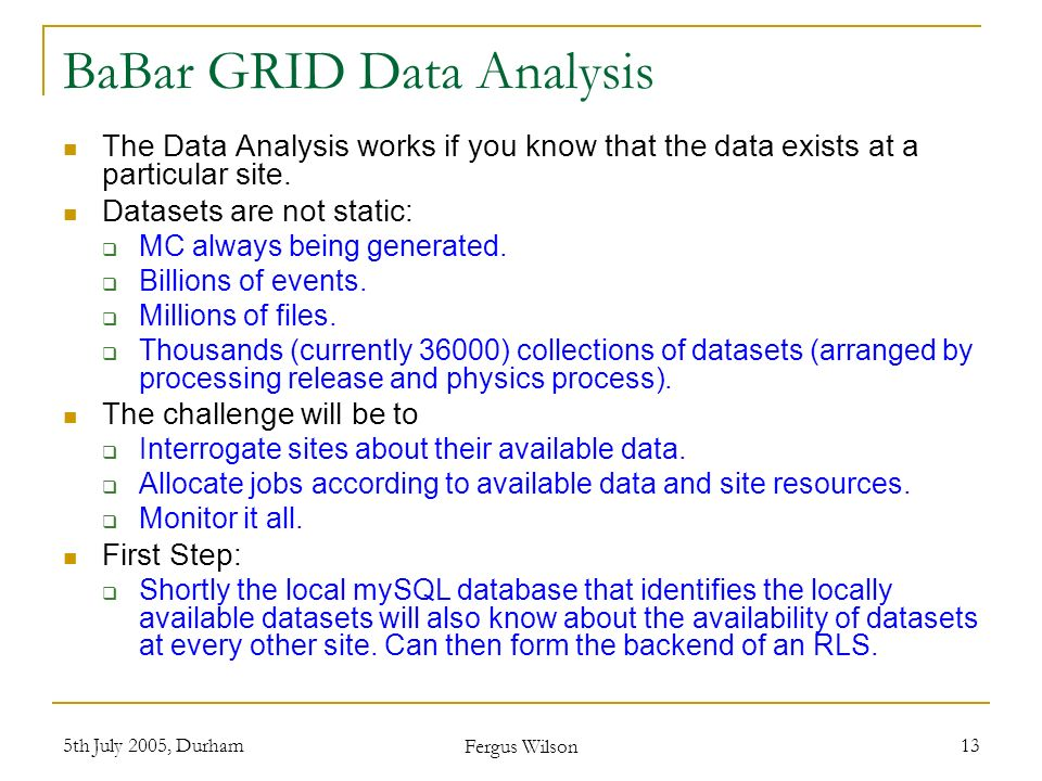 5th July 2005, Durham Fergus Wilson 13 BaBar GRID Data Analysis The Data Analysis works if you know that the data exists at a particular site. Dataset