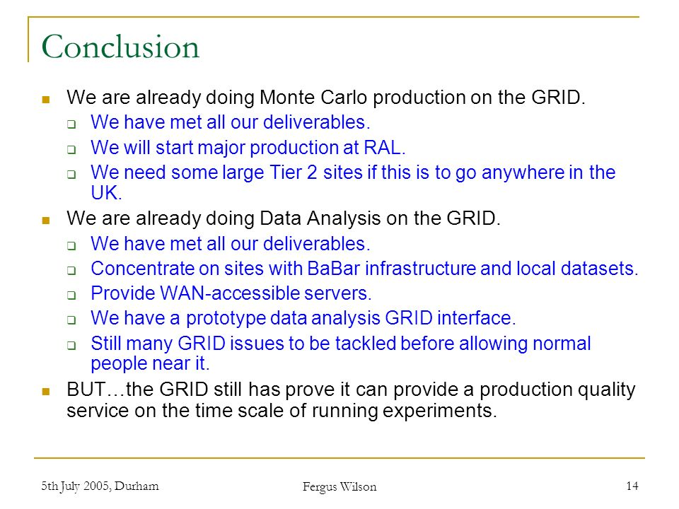 5th July 2005, Durham Fergus Wilson 14 Conclusion We are already doing Monte Carlo production on the GRID. We have met all our deliverables. We will s