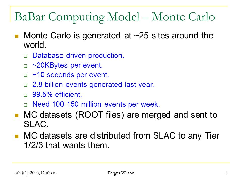 5th July 2005, Durham Fergus Wilson 4 BaBar Computing Model – Monte Carlo Monte Carlo is generated at ~25 sites around the world. Database driven prod