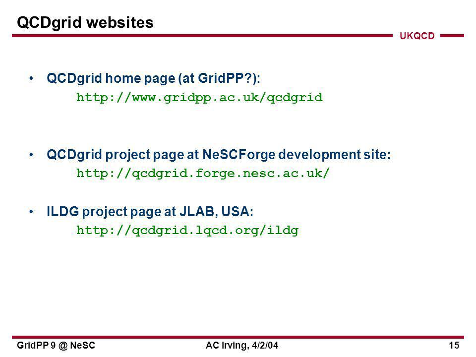 UKQCD GridPP 9 @ NeSCAC Irving, 4/2/0415 QCDgrid websites QCDgrid home page (at GridPP ): http://www.gridpp.ac.uk/qcdgrid QCDgrid project page at NeSCForge development site: http://qcdgrid.forge.nesc.ac.uk/ ILDG project page at JLAB, USA: http://qcdgrid.lqcd.org/ildg