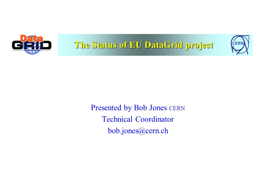 CERN The Status of EU DataGrid project Presented by Bob Jones CERN Technical Coordinator bob.jones@cern.ch