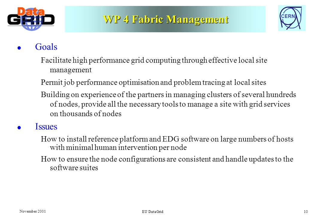 CERN November 2001 EU DataGrid 10 WP 4 Fabric Management l Goals Facilitate high performance grid computing through effective local site management Permit job performance optimisation and problem tracing at local sites Building on experience of the partners in managing clusters of several hundreds of nodes, provide all the necessary tools to manage a site with grid services on thousands of nodes l Issues How to install reference platform and EDG software on large numbers of hosts with minimal human intervention per node How to ensure the node configurations are consistent and handle updates to the software suites