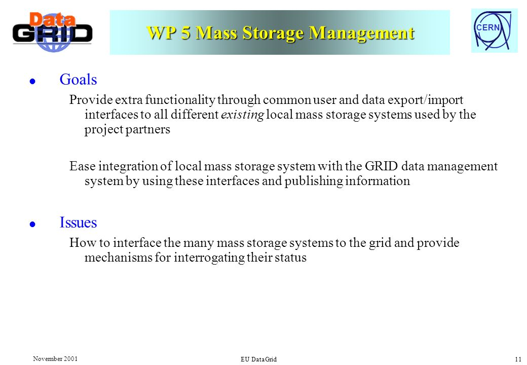 CERN November 2001 EU DataGrid 11 WP 5 Mass Storage Management l Goals Provide extra functionality through common user and data export/import interfaces to all different existing local mass storage systems used by the project partners Ease integration of local mass storage system with the GRID data management system by using these interfaces and publishing information l Issues How to interface the many mass storage systems to the grid and provide mechanisms for interrogating their status