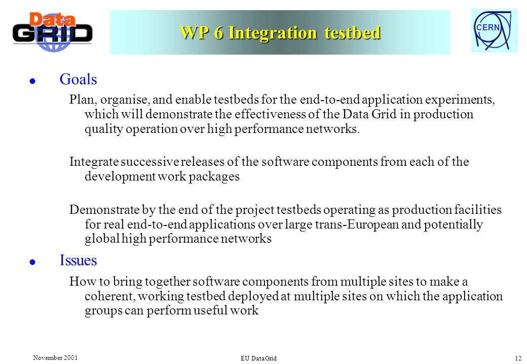 CERN November 2001 EU DataGrid 12 WP 6 Integration testbed l Goals Plan, organise, and enable testbeds for the end-to-end application experiments, whi