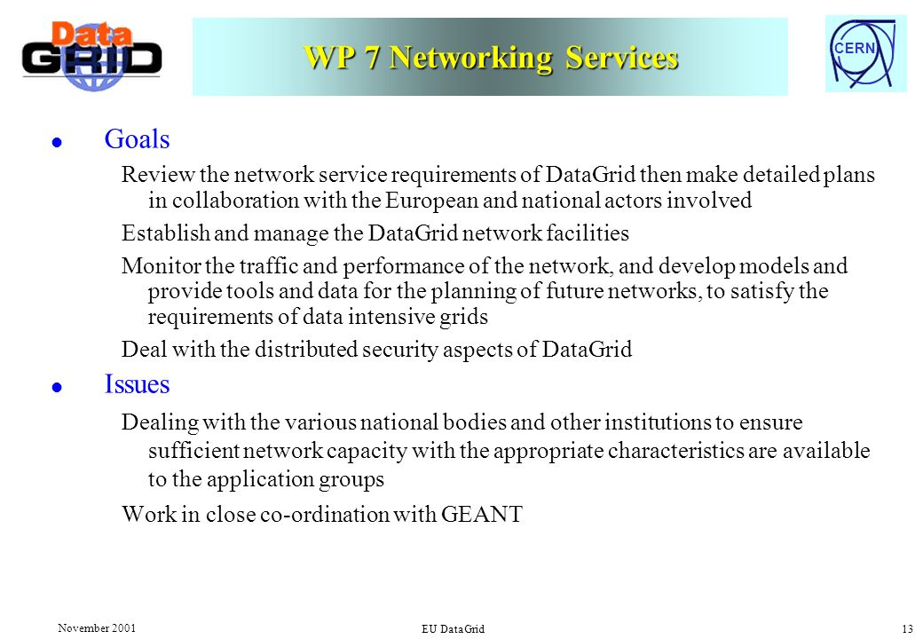 CERN November 2001 EU DataGrid 13 WP 7 Networking Services l Goals Review the network service requirements of DataGrid then make detailed plans in collaboration with the European and national actors involved Establish and manage the DataGrid network facilities Monitor the traffic and performance of the network, and develop models and provide tools and data for the planning of future networks, to satisfy the requirements of data intensive grids Deal with the distributed security aspects of DataGrid l Issues Dealing with the various national bodies and other institutions to ensure sufficient network capacity with the appropriate characteristics are available to the application groups Work in close co-ordination with GEANT