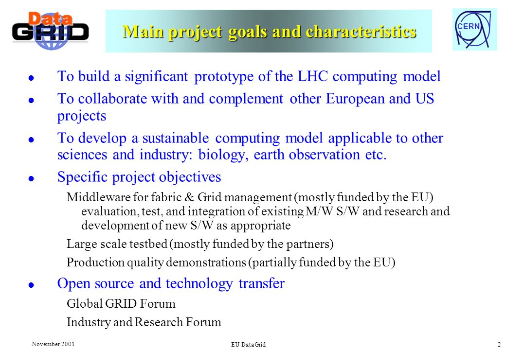 CERN November 2001 EU DataGrid 2 Main project goals and characteristics l To build a significant prototype of the LHC computing model l To collaborate with and complement other European and US projects l To develop a sustainable computing model applicable to other sciences and industry: biology, earth observation etc.
