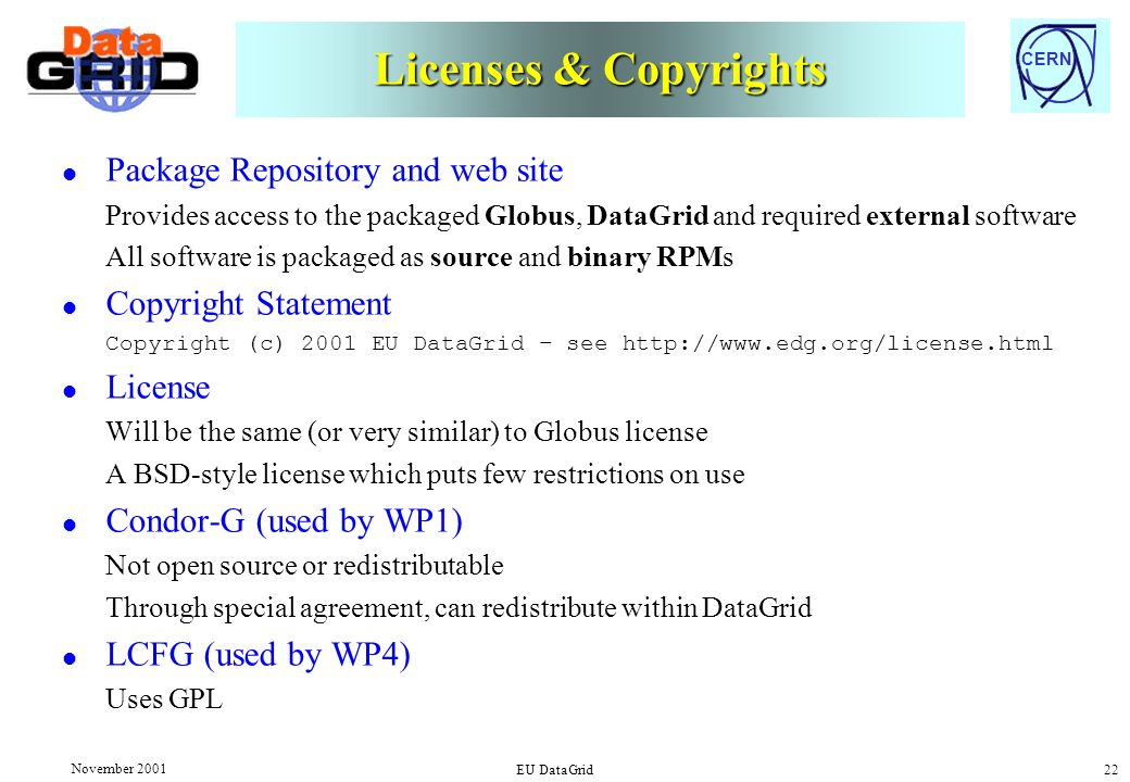 CERN November 2001 EU DataGrid 22 Licenses & Copyrights l Package Repository and web site Provides access to the packaged Globus, DataGrid and required external software All software is packaged as source and binary RPMs l Copyright Statement Copyright (c) 2001 EU DataGrid – see http://www.edg.org/license.html l License Will be the same (or very similar) to Globus license A BSD-style license which puts few restrictions on use l Condor-G (used by WP1) Not open source or redistributable Through special agreement, can redistribute within DataGrid l LCFG (used by WP4) Uses GPL