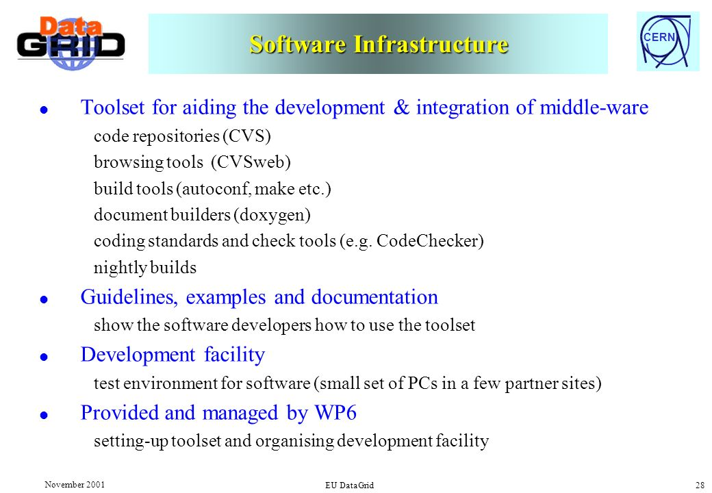CERN November 2001 EU DataGrid 28 Software Infrastructure l Toolset for aiding the development & integration of middle-ware code repositories (CVS) browsing tools (CVSweb) build tools (autoconf, make etc.) document builders (doxygen) coding standards and check tools (e.g.