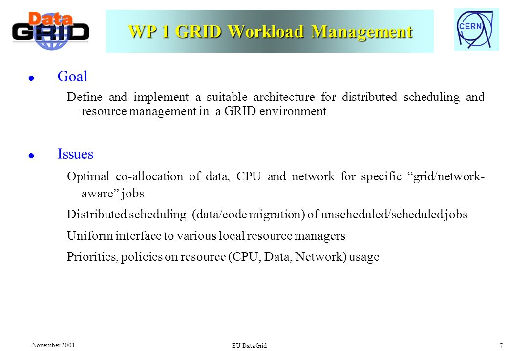 CERN November 2001 EU DataGrid 7 WP 1 GRID Workload Management l Goal Define and implement a suitable architecture for distributed scheduling and resource management in a GRID environment l Issues Optimal co-allocation of data, CPU and network for specific grid/network- aware jobs Distributed scheduling (data/code migration) of unscheduled/scheduled jobs Uniform interface to various local resource managers Priorities, policies on resource (CPU, Data, Network) usage