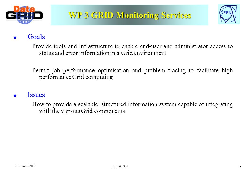 CERN November 2001 EU DataGrid 9 WP 3 GRID Monitoring Services l Goals Provide tools and infrastructure to enable end-user and administrator access to