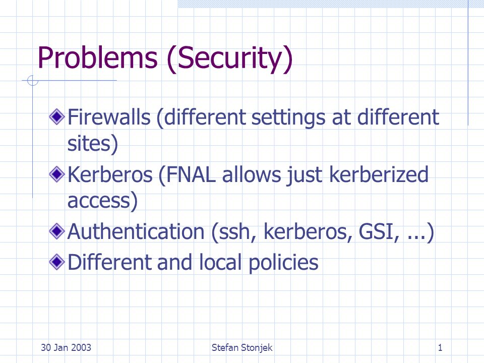 30 Jan 2003Stefan Stonjek1 Problems (Security) Firewalls (different settings at different sites) Kerberos (FNAL allows just kerberized access) Authentication (ssh, kerberos, GSI,...) Different and local policies