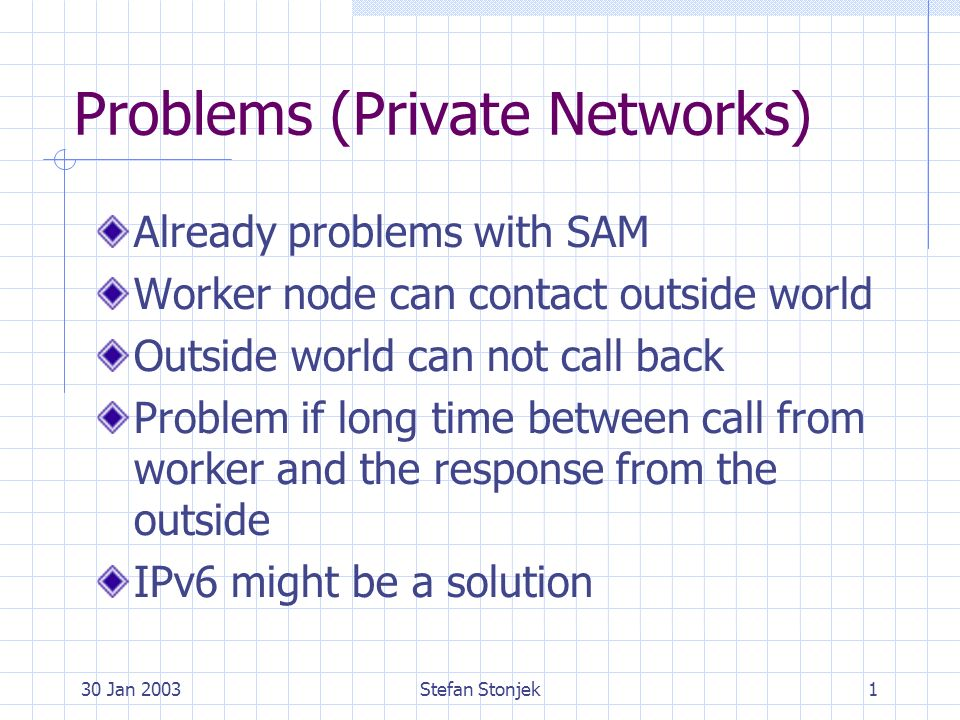 30 Jan 2003Stefan Stonjek1 Problems (Private Networks) Already problems with SAM Worker node can contact outside world Outside world can not call back Problem if long time between call from worker and the response from the outside IPv6 might be a solution
