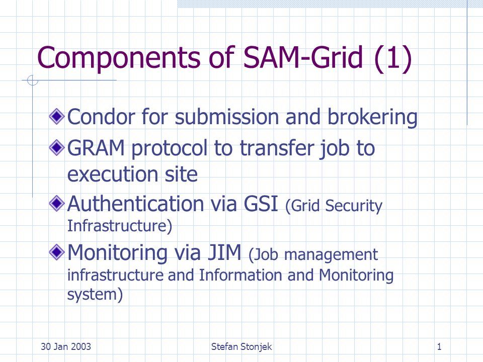30 Jan 2003Stefan Stonjek1 Components of SAM-Grid (1) Condor for submission and brokering GRAM protocol to transfer job to execution site Authentication via GSI (Grid Security Infrastructure) Monitoring via JIM (Job management infrastructure and Information and Monitoring system)