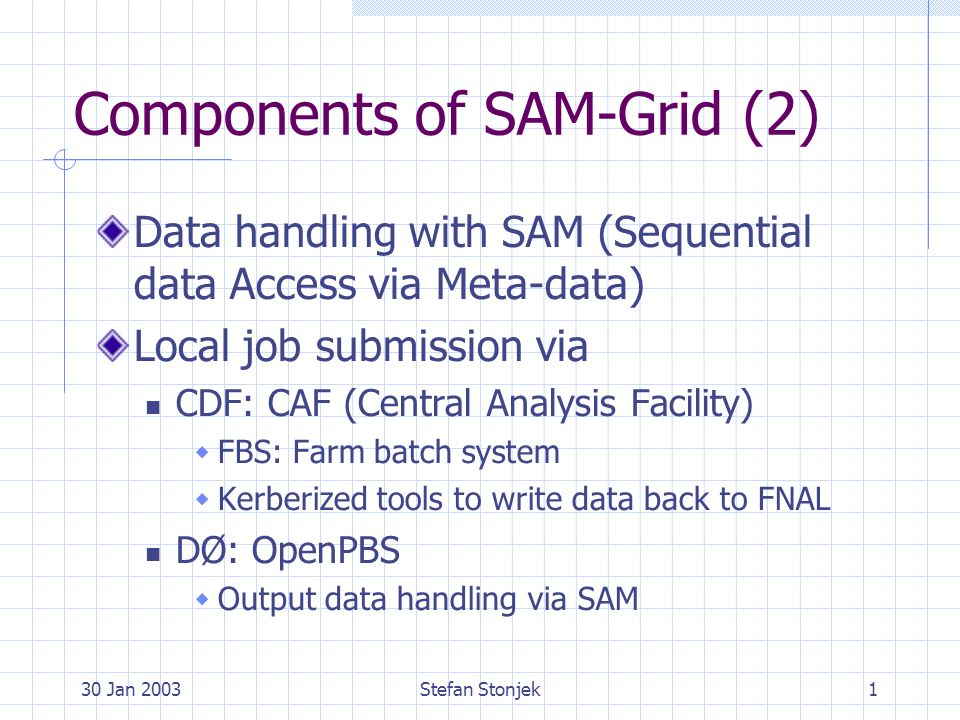 30 Jan 2003Stefan Stonjek1 Components of SAM-Grid (2) Data handling with SAM (Sequential data Access via Meta-data) Local job submission via CDF: CAF (Central Analysis Facility) FBS: Farm batch system Kerberized tools to write data back to FNAL DØ: OpenPBS Output data handling via SAM
