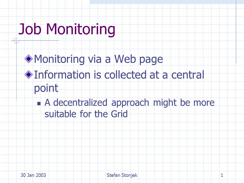 30 Jan 2003Stefan Stonjek1 Job Monitoring Monitoring via a Web page Information is collected at a central point A decentralized approach might be more suitable for the Grid