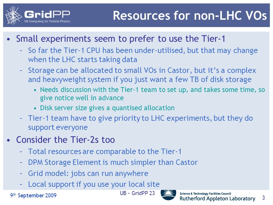 9 th September 2009 UB – GridPP 23 3 Resources for non-LHC VOs Small experiments seem to prefer to use the Tier-1 –So far the Tier-1 CPU has been under-utilised, but that may change when the LHC starts taking data –Storage can be allocated to small VOs in Castor, but its a complex and heavyweight system if you just want a few TB of disk storage Needs discussion with the Tier-1 team to set up, and takes some time, so give notice well in advance Disk server size gives a quantised allocation –Tier-1 team have to give priority to LHC experiments, but they do support everyone Consider the Tier-2s too –Total resources are comparable to the Tier-1 –DPM Storage Element is much simpler than Castor –Grid model: jobs can run anywhere –Local support if you use your local site