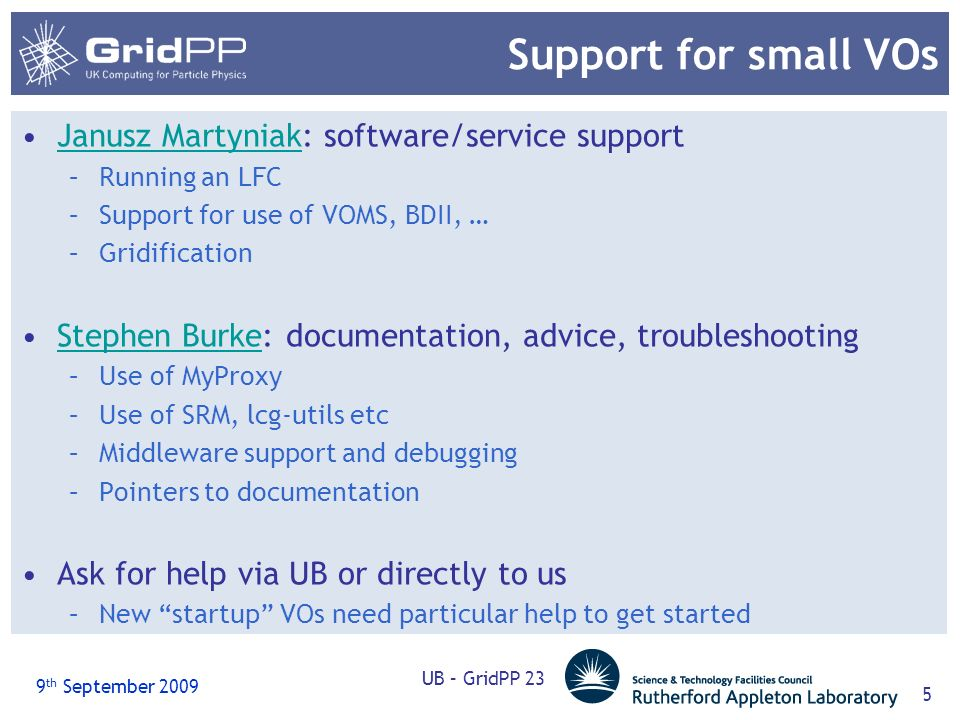9 th September 2009 UB – GridPP 23 5 Support for small VOs Janusz Martyniak: software/service supportJanusz Martyniak –Running an LFC –Support for use of VOMS, BDII, … –Gridification Stephen Burke: documentation, advice, troubleshootingStephen Burke –Use of MyProxy –Use of SRM, lcg-utils etc –Middleware support and debugging –Pointers to documentation Ask for help via UB or directly to us –New startup VOs need particular help to get started