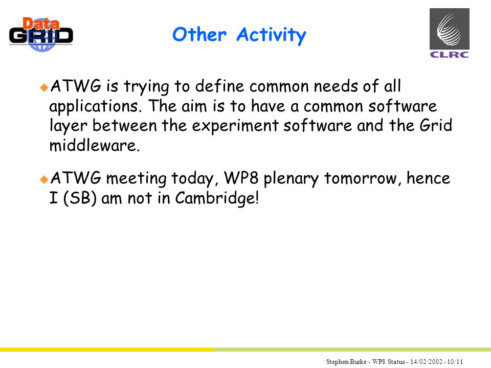 Stephen Burke - WP8 Status - 14/02/2002 - 10/11 Other Activity u ATWG is trying to define common needs of all applications.