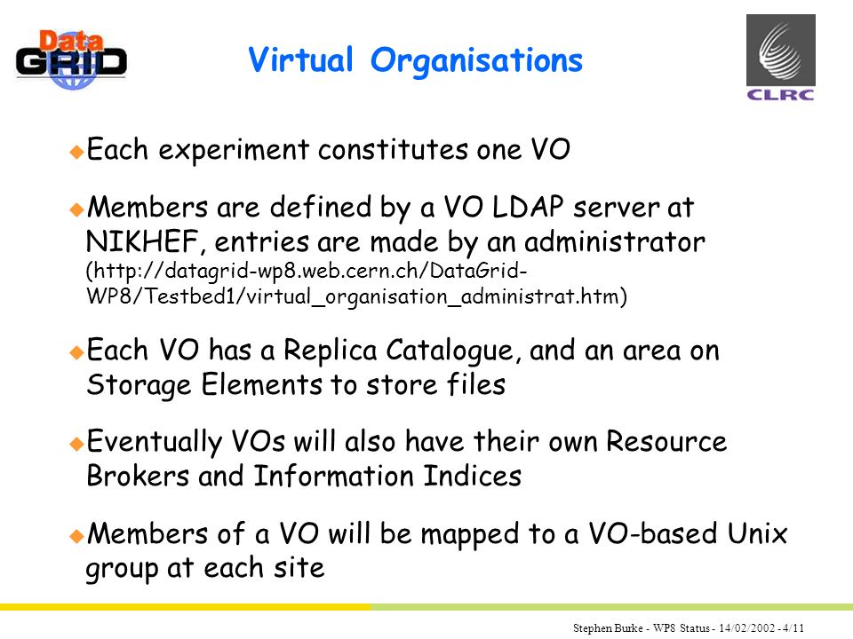 Stephen Burke - WP8 Status - 14/02/ /11 Virtual Organisations u Each experiment constitutes one VO u Members are defined by a VO LDAP server at NIKHEF, entries are made by an administrator (  WP8/Testbed1/virtual_organisation_administrat.htm) u Each VO has a Replica Catalogue, and an area on Storage Elements to store files u Eventually VOs will also have their own Resource Brokers and Information Indices u Members of a VO will be mapped to a VO-based Unix group at each site
