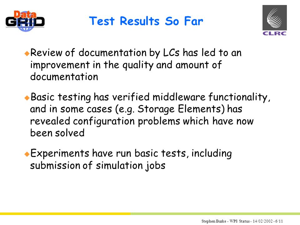 Stephen Burke - WP8 Status - 14/02/2002 - 6/11 Test Results So Far u Review of documentation by LCs has led to an improvement in the quality and amount of documentation u Basic testing has verified middleware functionality, and in some cases (e.g.