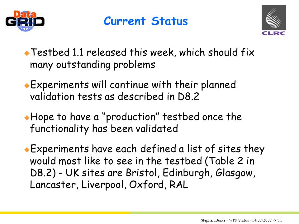 Stephen Burke - WP8 Status - 14/02/ /11 Current Status u Testbed 1.1 released this week, which should fix many outstanding problems u Experiments will continue with their planned validation tests as described in D8.2 u Hope to have a production testbed once the functionality has been validated u Experiments have each defined a list of sites they would most like to see in the testbed (Table 2 in D8.2) - UK sites are Bristol, Edinburgh, Glasgow, Lancaster, Liverpool, Oxford, RAL