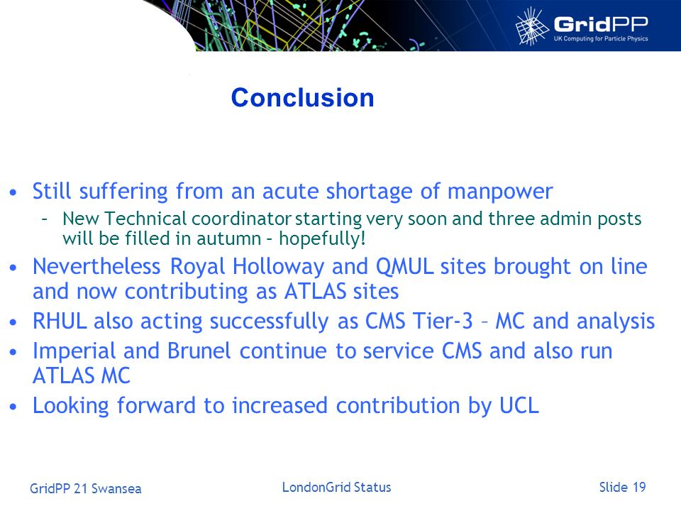 Slide 19 GridPP 21 Swansea LondonGrid Status Conclusion Still suffering from an acute shortage of manpower –New Technical coordinator starting very so