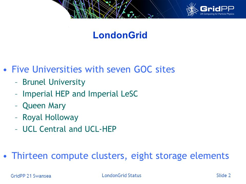 Slide 2 GridPP 21 Swansea LondonGrid Status LondonGrid Five Universities with seven GOC sites –Brunel University –Imperial HEP and Imperial LeSC –Queen Mary –Royal Holloway –UCL Central and UCL-HEP Thirteen compute clusters, eight storage elements