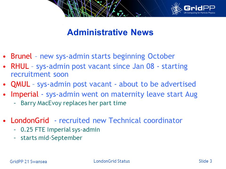 Slide 3 GridPP 21 Swansea LondonGrid Status Administrative News Brunel – new sys-admin starts beginning October RHUL – sys-admin post vacant since Jan