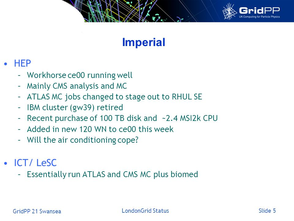 Slide 5 GridPP 21 Swansea LondonGrid Status Imperial HEP –Workhorse ce00 running well –Mainly CMS analysis and MC –ATLAS MC jobs changed to stage out