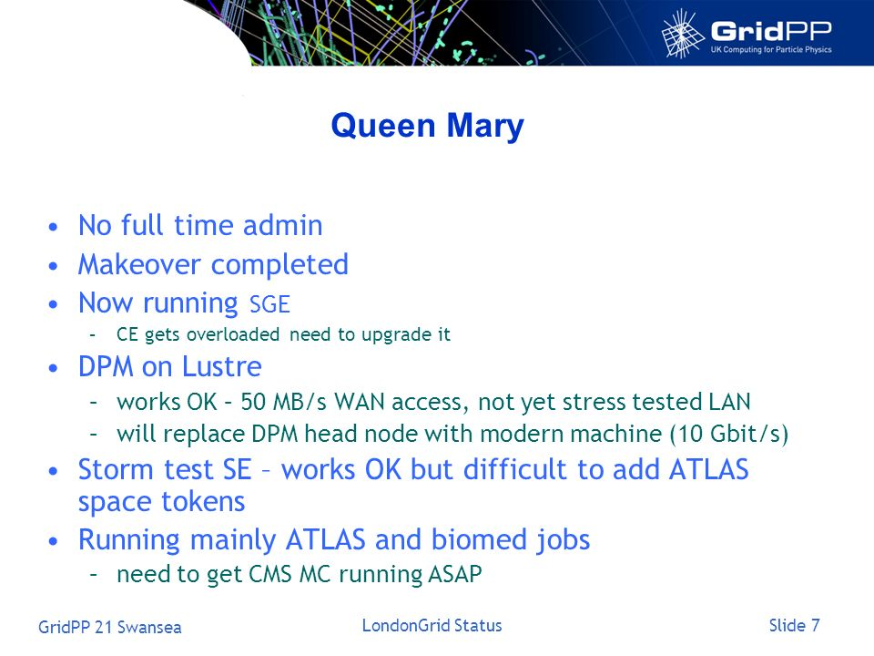Slide 7 GridPP 21 Swansea LondonGrid Status Queen Mary No full time admin Makeover completed Now running SGE –CE gets overloaded need to upgrade it DP