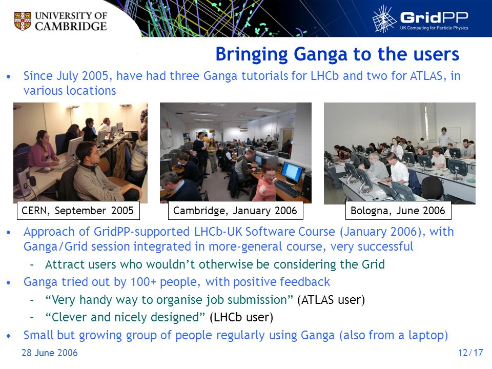 28 June 200612/17 Bringing Ganga to the users CERN, September 2005Cambridge, January 2006Bologna, June 2006 Since July 2005, have had three Ganga tutorials for LHCb and two for ATLAS, in various locations Approach of GridPP-supported LHCb-UK Software Course (January 2006), with Ganga/Grid session integrated in more-general course, very successful –Attract users who wouldnt otherwise be considering the Grid Ganga tried out by 100+ people, with positive feedback –Very handy way to organise job submission (ATLAS user) –Clever and nicely designed (LHCb user) Small but growing group of people regularly using Ganga (also from a laptop)