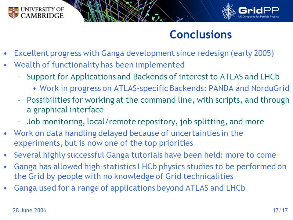 28 June 200617/17 Conclusions Excellent progress with Ganga development since redesign (early 2005) Wealth of functionality has been implemented –Support for Applications and Backends of interest to ATLAS and LHCb Work in progress on ATLAS-specific Backends: PANDA and NorduGrid –Possibilities for working at the command line, with scripts, and through a graphical interface –Job monitoring, local/remote repository, job splitting, and more Work on data handling delayed because of uncertainties in the experiments, but is now one of the top priorities Several highly successful Ganga tutorials have been held: more to come Ganga has allowed high-statistics LHCb physics studies to be performed on the Grid by people with no knowledge of Grid technicalities Ganga used for a range of applications beyond ATLAS and LHCb