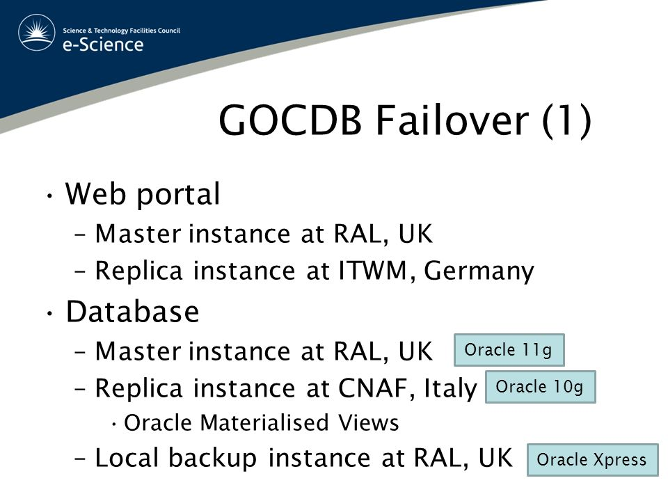 GOCDB Failover (1) Web portal –Master instance at RAL, UK –Replica instance at ITWM, Germany Database –Master instance at RAL, UK –Replica instance at CNAF, Italy Oracle Materialised Views –Local backup instance at RAL, UK Oracle 11g Oracle 10g Oracle Xpress