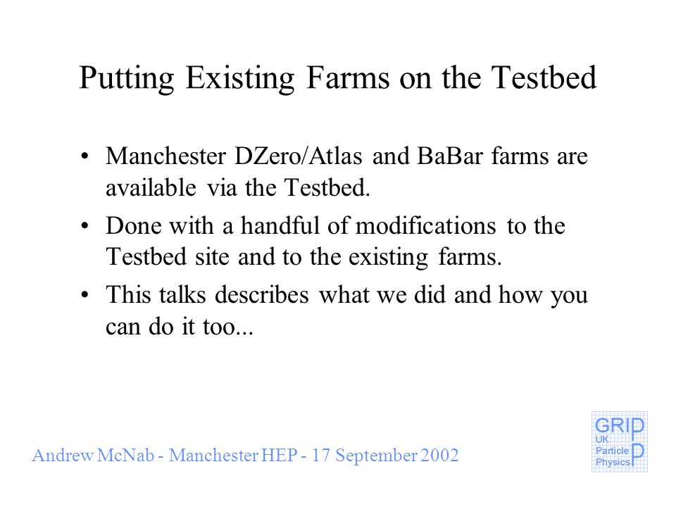 Andrew McNab - Manchester HEP - 17 September 2002 Farms at Manchester HEP BaBar 80 * 0.8GHz GridFarm 16 * 1.0GHz DZero / Atlas 60 * 1.5GHz