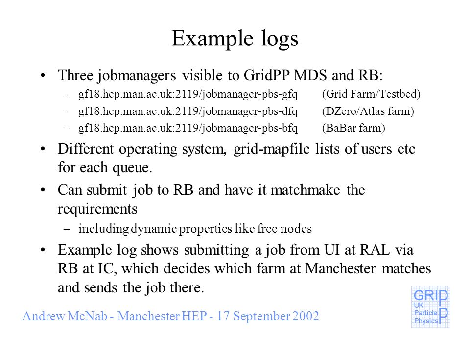 Andrew McNab - Manchester HEP - 17 September 2002 Example logs Three jobmanagers visible to GridPP MDS and RB: –gf18.hep.man.ac.uk:2119/jobmanager-pbs-gfq(Grid Farm/Testbed) –gf18.hep.man.ac.uk:2119/jobmanager-pbs-dfq(DZero/Atlas farm) –gf18.hep.man.ac.uk:2119/jobmanager-pbs-bfq(BaBar farm) Different operating system, grid-mapfile lists of users etc for each queue.