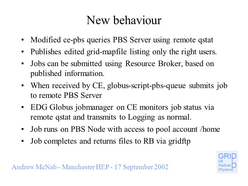 Andrew McNab - Manchester HEP - 17 September 2002 New behaviour Modified ce-pbs queries PBS Server using remote qstat Publishes edited grid-mapfile listing only the right users.