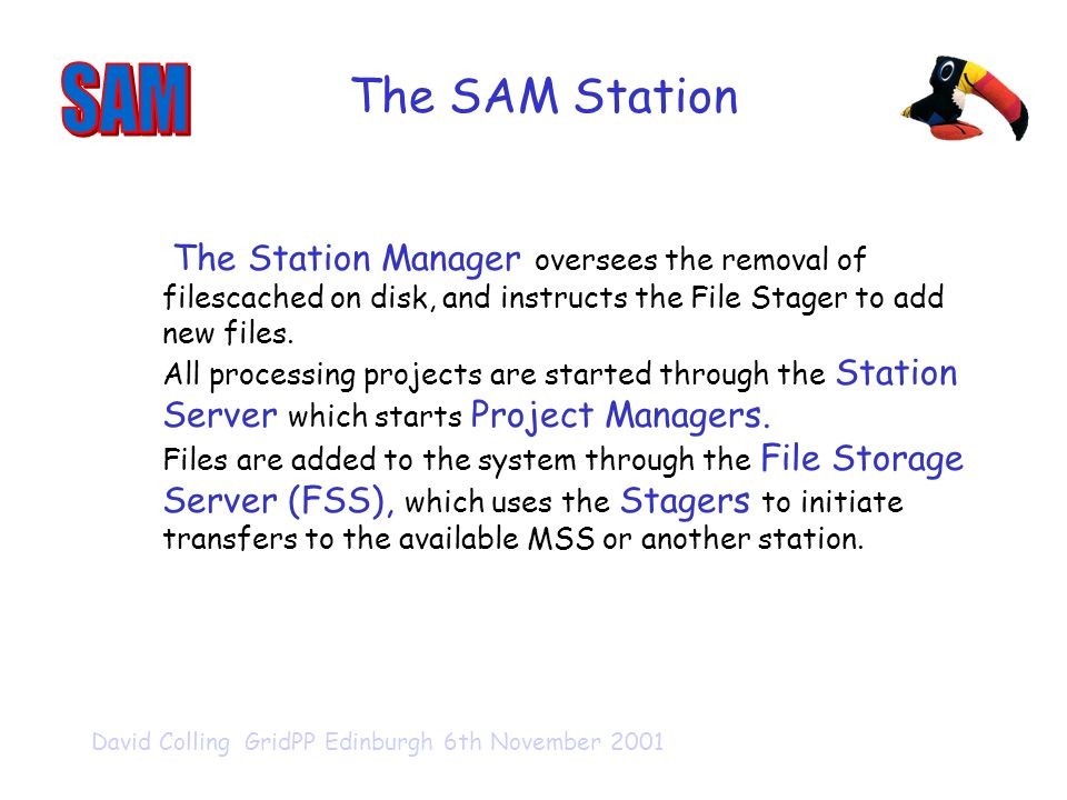 David Colling GridPP Edinburgh 6th November 2001 The SAM Station The Station Manager oversees the removal of filescached on disk, and instructs the File Stager to add new files.