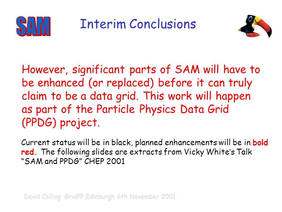 David Colling GridPP Edinburgh 6th November 2001 Interim Conclusions However, significant parts of SAM will have to be enhanced (or replaced) before it can truly claim to be a data grid.